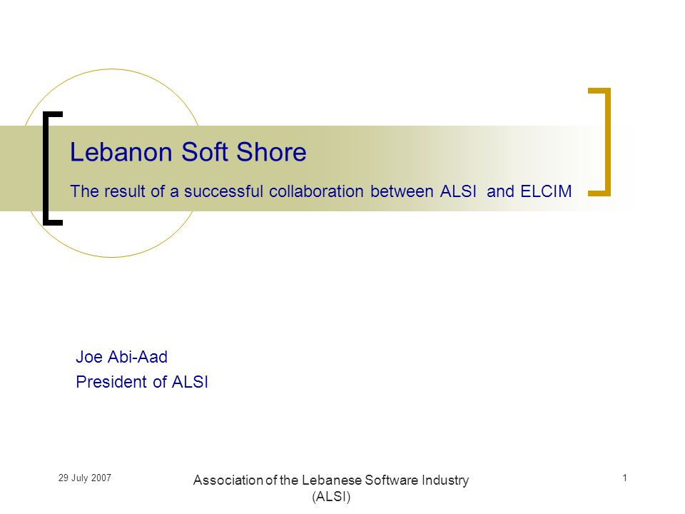 29 July 2007 Association of the Lebanese Software Industry (ALSI) Joe Abi-Aad President of ALSI Lebanon Soft Shore The result of a successful collaboration between ALSI and ELCIM 1