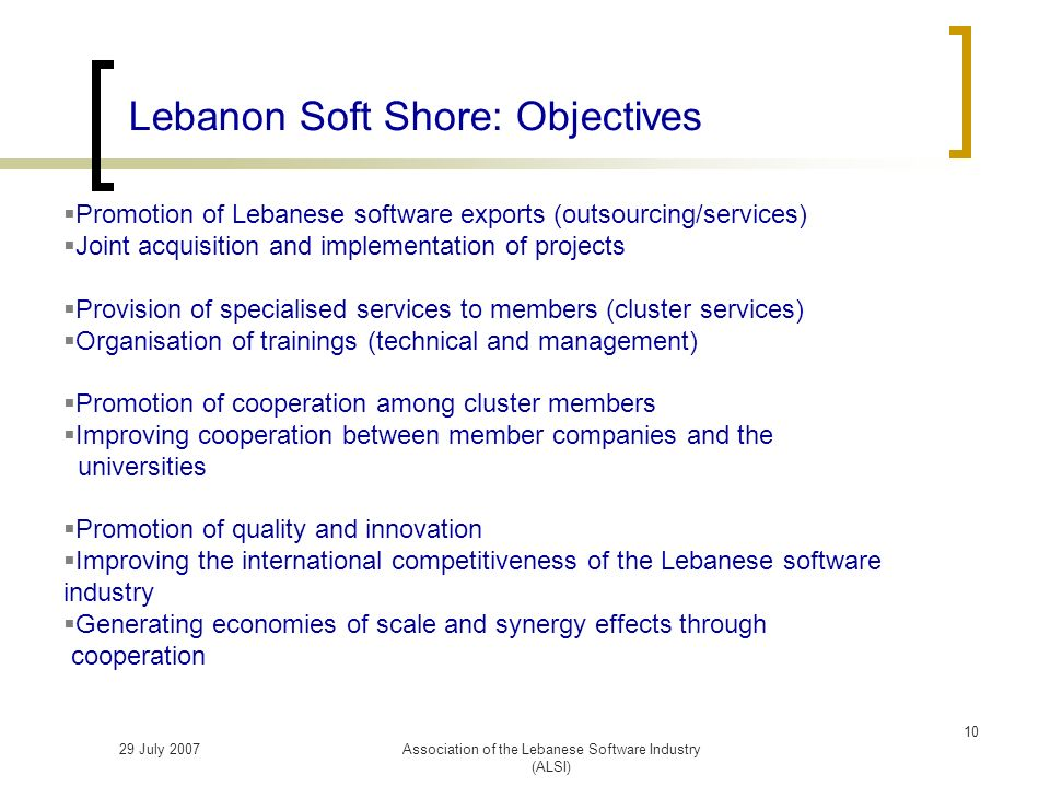 29 July 2007Association of the Lebanese Software Industry (ALSI) Lebanon Soft Shore: Objectives Promotion of Lebanese software exports (outsourcing/services) Joint acquisition and implementation of projects Provision of specialised services to members (cluster services) Organisation of trainings (technical and management) Promotion of cooperation among cluster members Improving cooperation between member companies and the universities Promotion of quality and innovation Improving the international competitiveness of the Lebanese software industry Generating economies of scale and synergy effects through cooperation 10