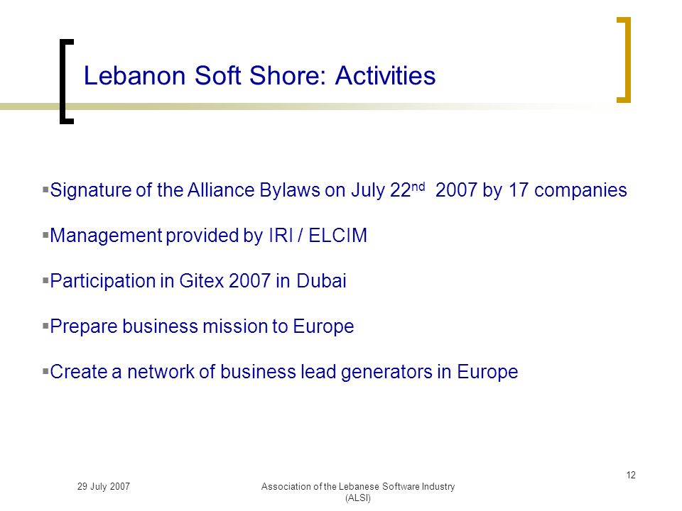 29 July 2007Association of the Lebanese Software Industry (ALSI) Lebanon Soft Shore: Activities Signature of the Alliance Bylaws on July 22 nd 2007 by 17 companies Management provided by IRI / ELCIM Participation in Gitex 2007 in Dubai Prepare business mission to Europe Create a network of business lead generators in Europe 12