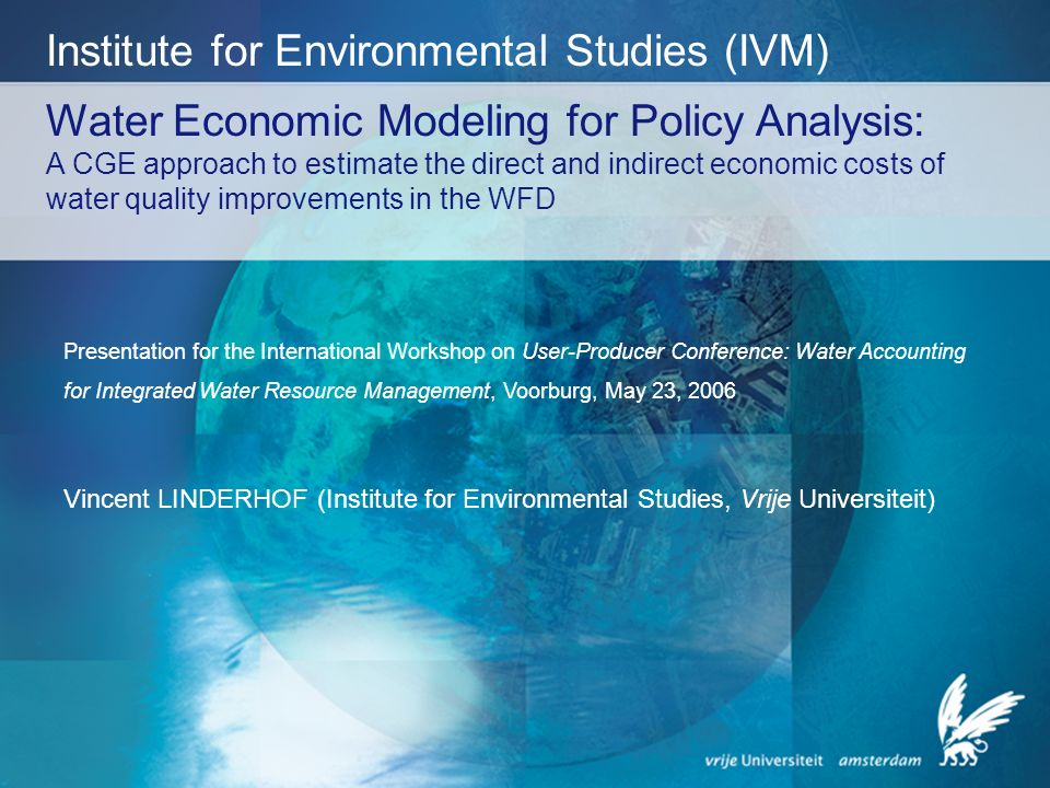 Water Economic Modeling for Policy Analysis: A CGE approach to estimate the direct and indirect economic costs of water quality improvements in the WFD Institute for Environmental Studies (IVM) Presentation for the International Workshop on User-Producer Conference: Water Accounting for Integrated Water Resource Management, Voorburg, May 23, 2006 Vincent LINDERHOF (Institute for Environmental Studies, Vrije Universiteit)