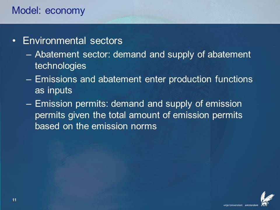11 Model: economy Environmental sectors –Abatement sector: demand and supply of abatement technologies –Emissions and abatement enter production functions as inputs –Emission permits: demand and supply of emission permits given the total amount of emission permits based on the emission norms