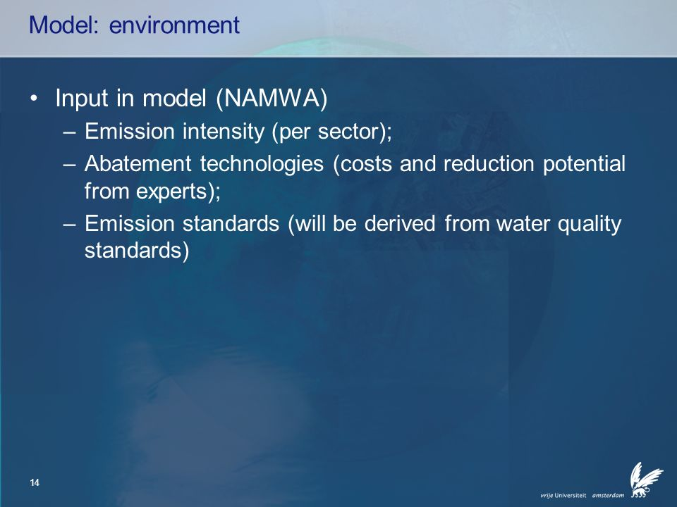 14 Model: environment Input in model (NAMWA) –Emission intensity (per sector); –Abatement technologies (costs and reduction potential from experts); –Emission standards (will be derived from water quality standards)
