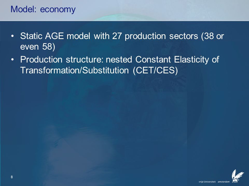 8 Model: economy Static AGE model with 27 production sectors (38 or even 58) Production structure: nested Constant Elasticity of Transformation/Substitution (CET/CES)