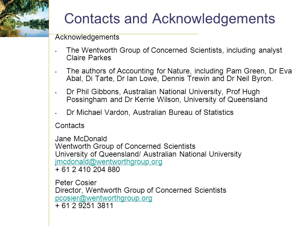 Contacts and Acknowledgements Acknowledgements The Wentworth Group of Concerned Scientists, including analyst Claire Parkes The authors of Accounting for Nature, including Pam Green, Dr Eva Abal, Di Tarte, Dr Ian Lowe, Dennis Trewin and Dr Neil Byron.