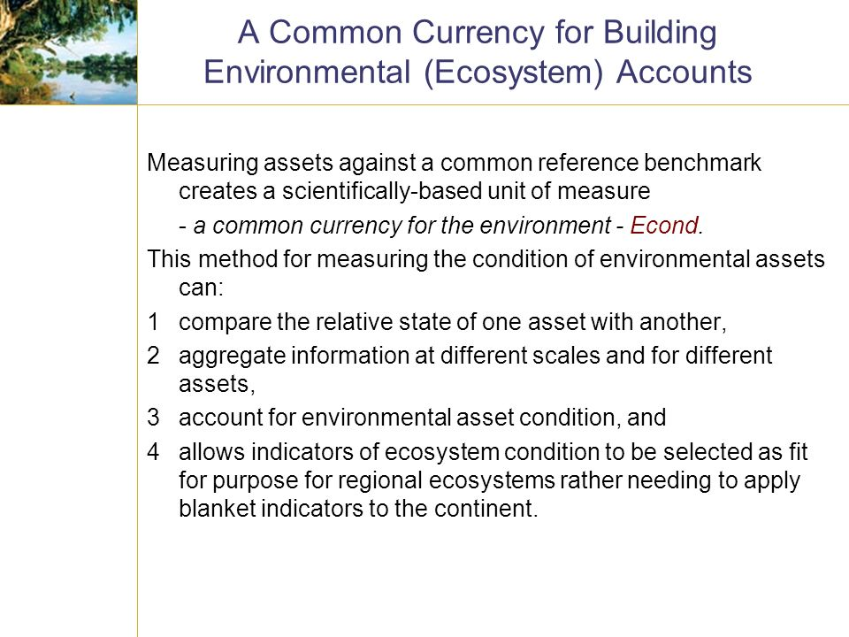 A Common Currency for Building Environmental (Ecosystem) Accounts Measuring assets against a common reference benchmark creates a scientifically-based unit of measure - a common currency for the environment - Econd.