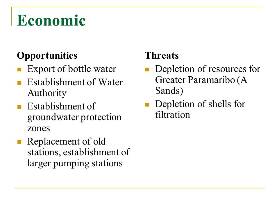 Economic Opportunities Export of bottle water Establishment of Water Authority Establishment of groundwater protection zones Replacement of old stations, establishment of larger pumping stations Threats Depletion of resources for Greater Paramaribo (A Sands) Depletion of shells for filtration