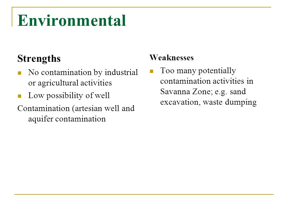 Environmental Strengths No contamination by industrial or agricultural activities Low possibility of well Contamination (artesian well and aquifer contamination Weaknesses Too many potentially contamination activities in Savanna Zone; e.g.
