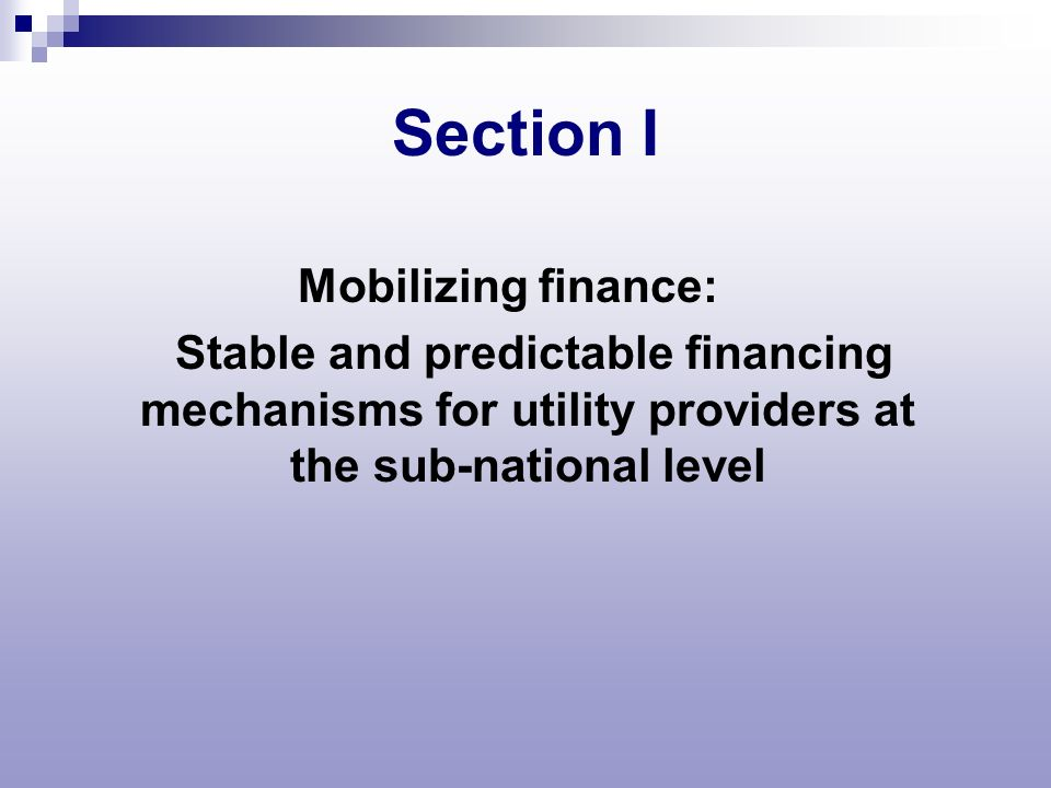 Section I Mobilizing finance: Stable and predictable financing mechanisms for utility providers at the sub-national level