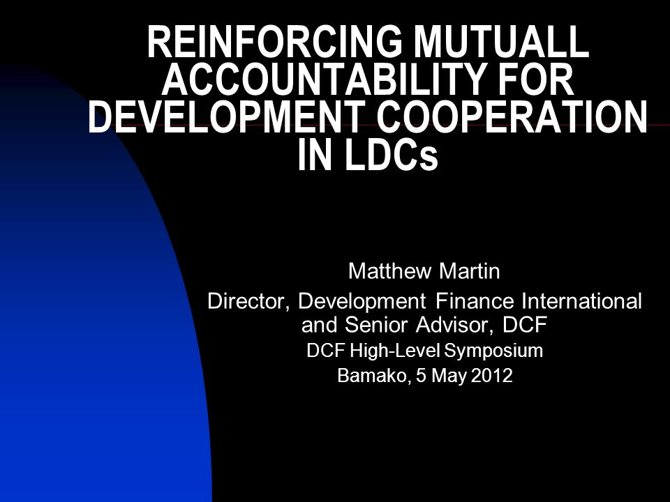REINFORCING MUTUALL ACCOUNTABILITY FOR DEVELOPMENT COOPERATION IN LDCs Matthew Martin Director, Development Finance International and Senior Advisor, DCF DCF High-Level Symposium Bamako, 5 May 2012