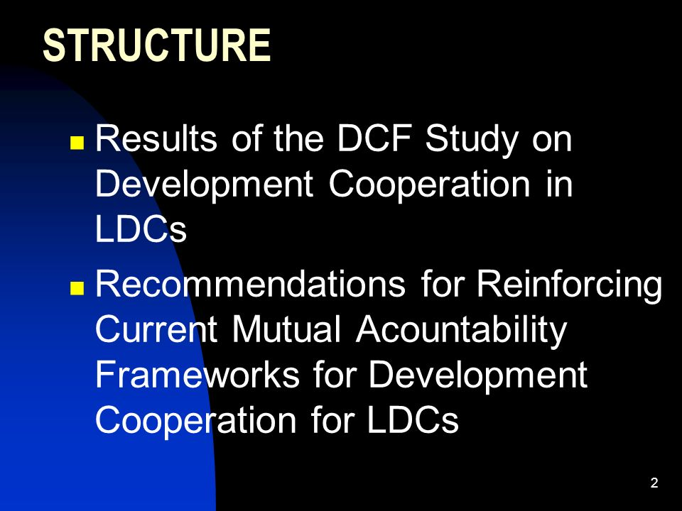 2 STRUCTURE Results of the DCF Study on Development Cooperation in LDCs Recommendations for Reinforcing Current Mutual Acountability Frameworks for Development Cooperation for LDCs
