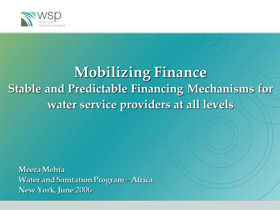 Mobilizing Finance Stable and Predictable Financing Mechanisms for water service providers at all levels Meera Mehta Water and Sanitation Program – Africa New York, June 2006