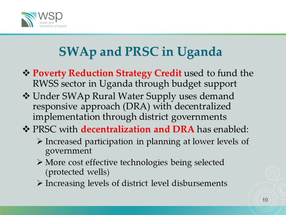 10 SWAp and PRSC in Uganda Poverty Reduction Strategy Credit used to fund the RWSS sector in Uganda through budget support Poverty Reduction Strategy Credit used to fund the RWSS sector in Uganda through budget support Under SWAp Rural Water Supply uses demand responsive approach (DRA) with decentralized implementation through district governments Under SWAp Rural Water Supply uses demand responsive approach (DRA) with decentralized implementation through district governments PRSC with decentralization and DRA has enabled: PRSC with decentralization and DRA has enabled: Increased participation in planning at lower levels of government Increased participation in planning at lower levels of government More cost effective technologies being selected (protected wells) More cost effective technologies being selected (protected wells) Increasing levels of district level disbursements Increasing levels of district level disbursements