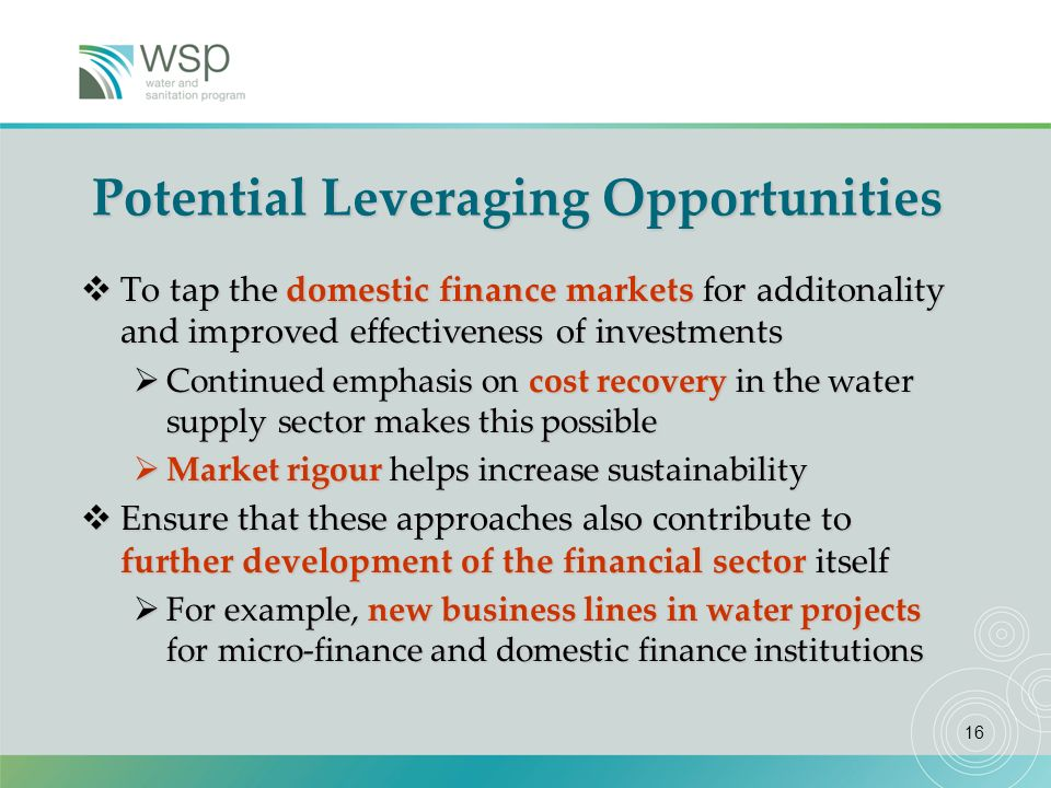16 Potential Leveraging Opportunities To tap the domestic finance markets for additonality and improved effectiveness of investments To tap the domestic finance markets for additonality and improved effectiveness of investments Continued emphasis on cost recovery in the water supply sector makes this possible Continued emphasis on cost recovery in the water supply sector makes this possible Market rigour helps increase sustainability Market rigour helps increase sustainability Ensure that these approaches also contribute to further development of the financial sector itself Ensure that these approaches also contribute to further development of the financial sector itself For example, new business lines in water projects for micro-finance and domestic finance institutions For example, new business lines in water projects for micro-finance and domestic finance institutions