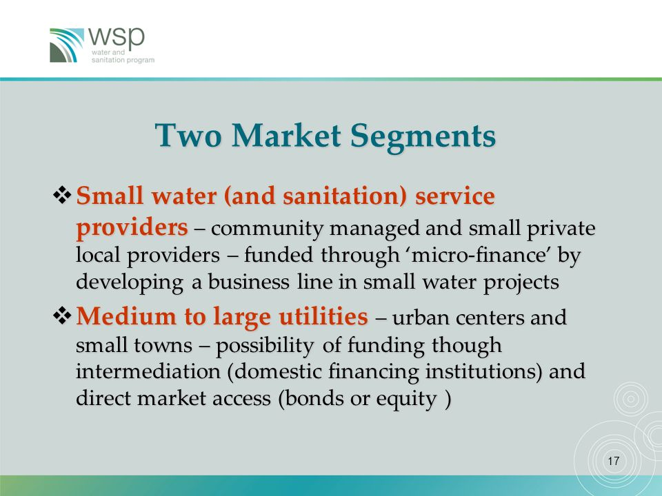 17 Two Market Segments Small water (and sanitation) service providers – community managed and small private local providers – funded through micro-finance by developing a business line in small water projects Small water (and sanitation) service providers – community managed and small private local providers – funded through micro-finance by developing a business line in small water projects Medium to large utilities – urban centers and small towns – possibility of funding though intermediation (domestic financing institutions) and direct market access (bonds or equity ) Medium to large utilities – urban centers and small towns – possibility of funding though intermediation (domestic financing institutions) and direct market access (bonds or equity )