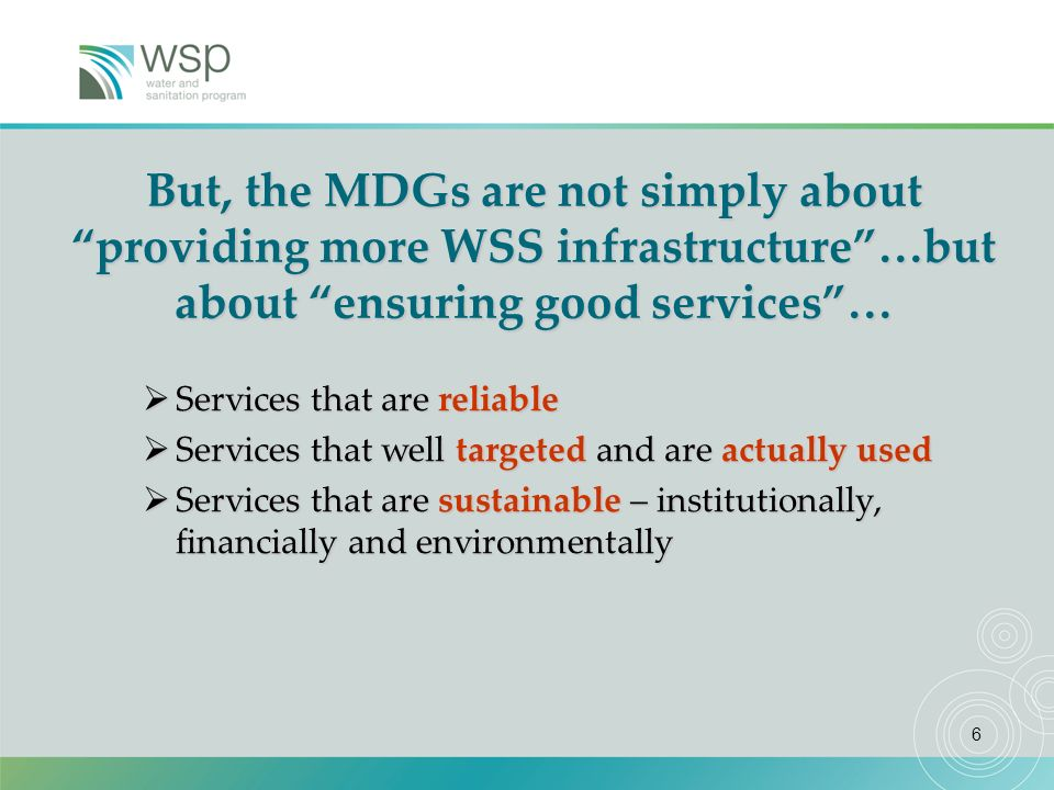 6 But, the MDGs are not simply about providing more WSS infrastructure…but about ensuring good services… Services that are reliable Services that are reliable Services that well targeted and are actually used Services that well targeted and are actually used Services that are sustainable – institutionally, financially and environmentally Services that are sustainable – institutionally, financially and environmentally