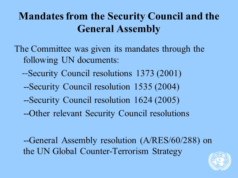 Mandates from the Security Council and the General Assembly The Committee was given its mandates through the following UN documents: -- Security Council resolutions 1373 (2001) --Security Council resolution 1535 (2004) --Security Council resolution 1624 (2005) --Other relevant Security Council resolutions --General Assembly resolution (A/RES/60/288) on the UN Global Counter-Terrorism Strategy
