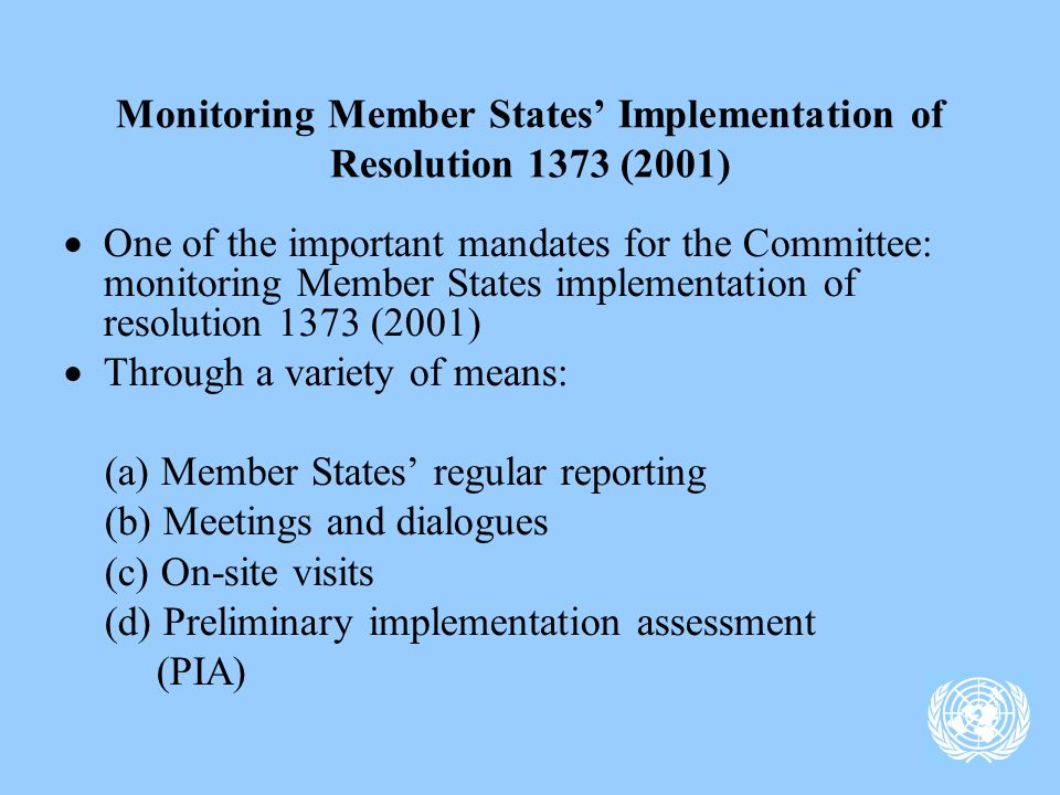 Monitoring Member States Implementation of Resolution 1373 (2001) One of the important mandates for the Committee: monitoring Member States implementation of resolution 1373 (2001) Through a variety of means: (a) Member States regular reporting (b) Meetings and dialogues (c) On-site visits (d) Preliminary implementation assessment (PIA)