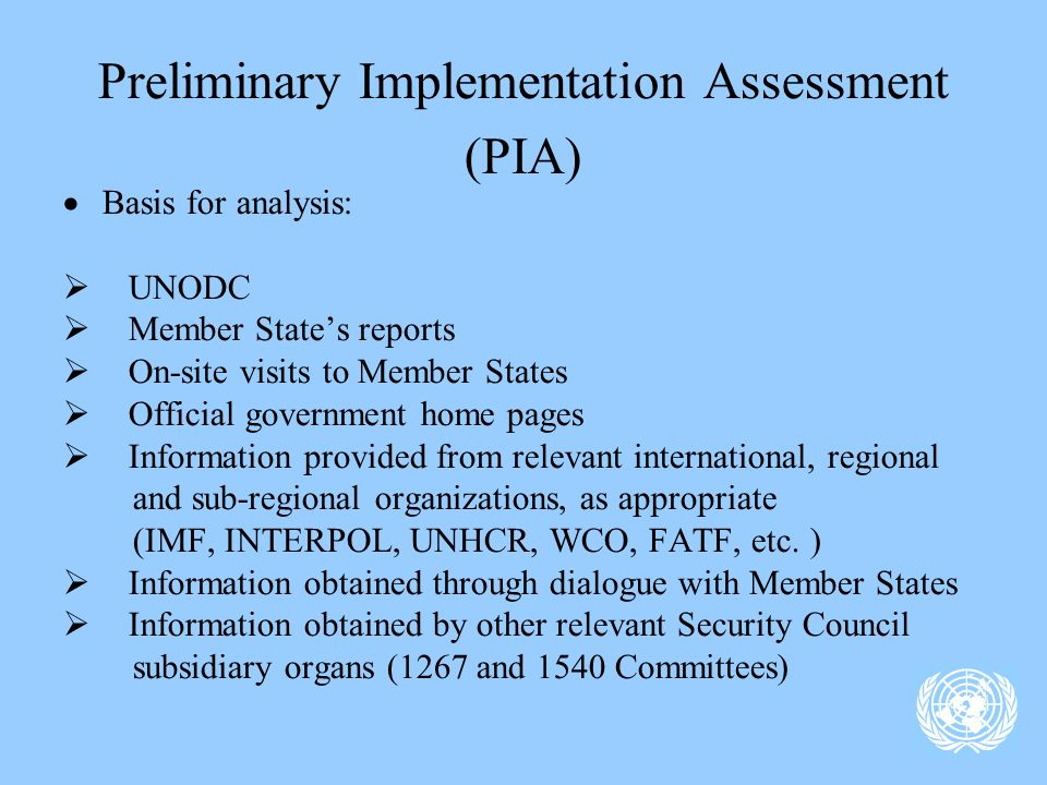 Preliminary Implementation Assessment (PIA) Basis for analysis: UNODC Member States reports On-site visits to Member States Official government home pages Information provided from relevant international, regional and sub-regional organizations, as appropriate (IMF, INTERPOL, UNHCR, WCO, FATF, etc.