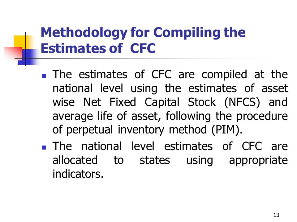13 Methodology for Compiling the Estimates of CFC The estimates of CFC are compiled at the national level using the estimates of asset wise Net Fixed Capital Stock (NFCS) and average life of asset, following the procedure of perpetual inventory method (PIM).