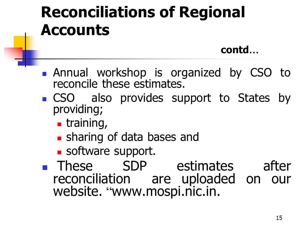 15 Reconciliations of Regional Accounts contd … Annual workshop is organized by CSO to reconcile these estimates.