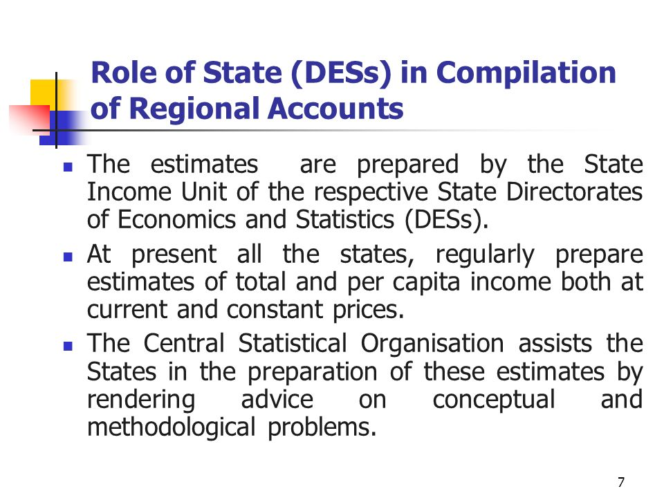 7 Role of State (DESs) in Compilation of Regional Accounts The estimates are prepared by the State Income Unit of the respective State Directorates of Economics and Statistics (DESs).