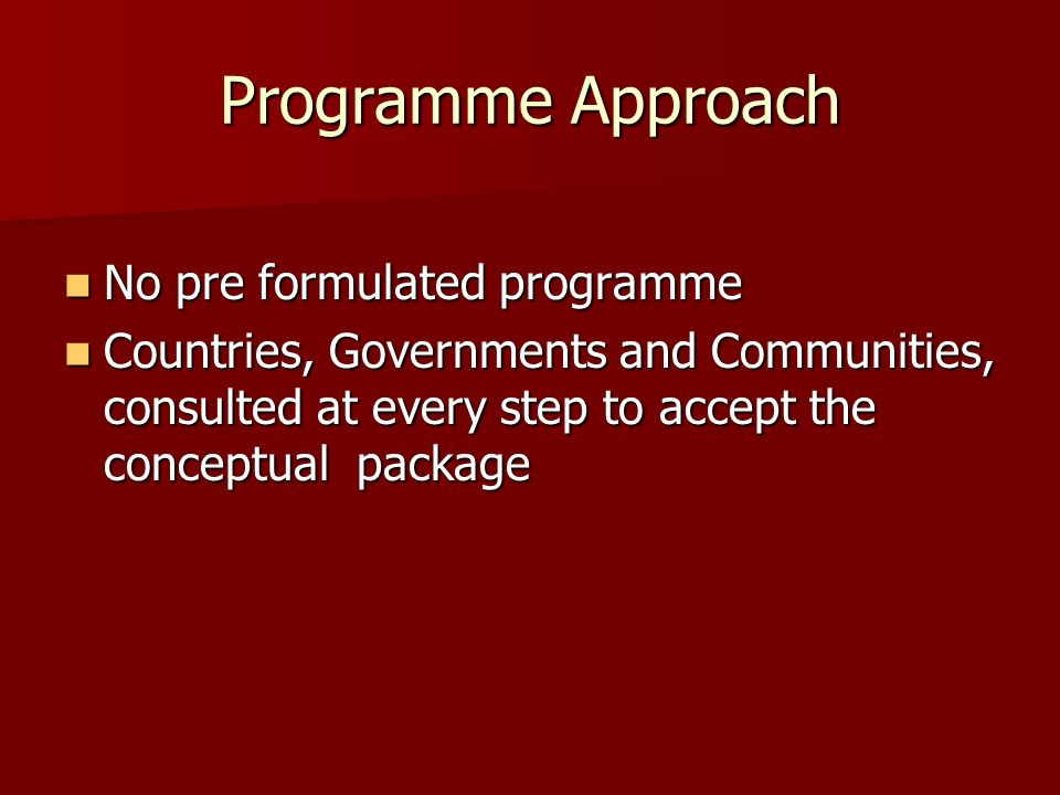 Programme Approach No pre formulated programme No pre formulated programme Countries, Governments and Communities, consulted at every step to accept the conceptual package Countries, Governments and Communities, consulted at every step to accept the conceptual package