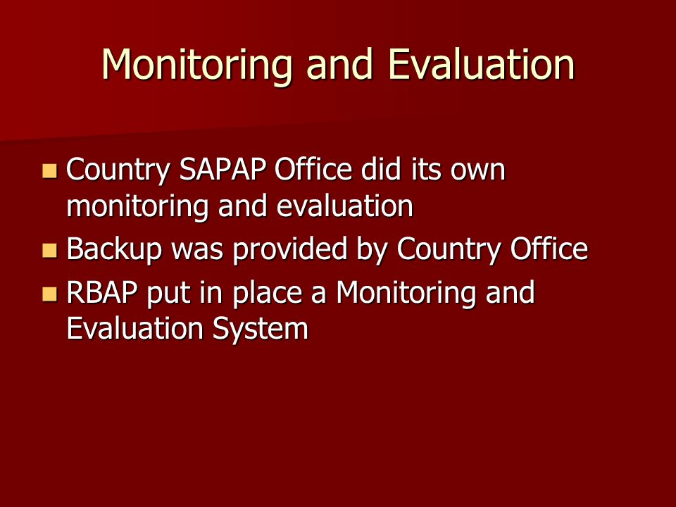 Monitoring and Evaluation Country SAPAP Office did its own monitoring and evaluation Country SAPAP Office did its own monitoring and evaluation Backup was provided by Country Office Backup was provided by Country Office RBAP put in place a Monitoring and Evaluation System RBAP put in place a Monitoring and Evaluation System