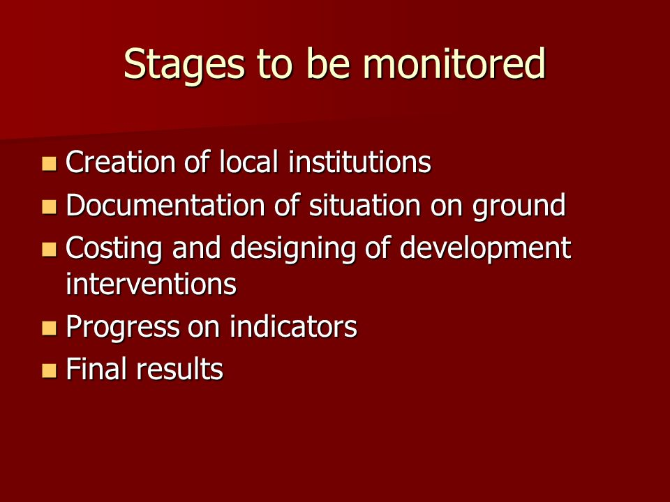 Stages to be monitored Creation of local institutions Creation of local institutions Documentation of situation on ground Documentation of situation on ground Costing and designing of development interventions Costing and designing of development interventions Progress on indicators Progress on indicators Final results Final results