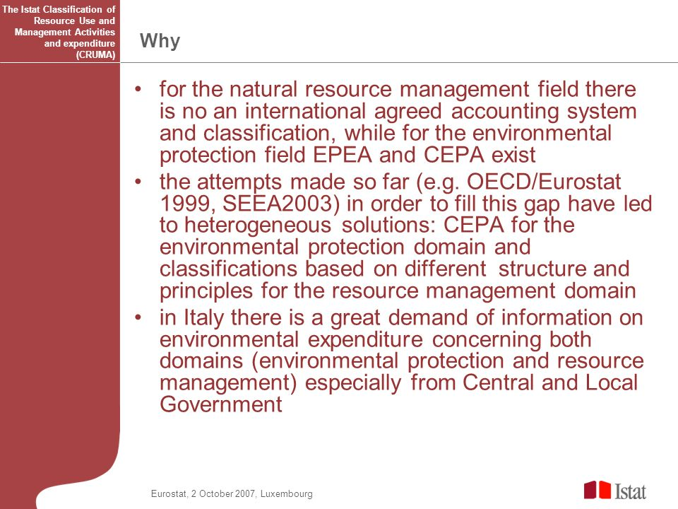 Eurostat, 2 October 2007, Luxembourg Why for the natural resource management field there is no an international agreed accounting system and classification, while for the environmental protection field EPEA and CEPA exist the attempts made so far (e.g.