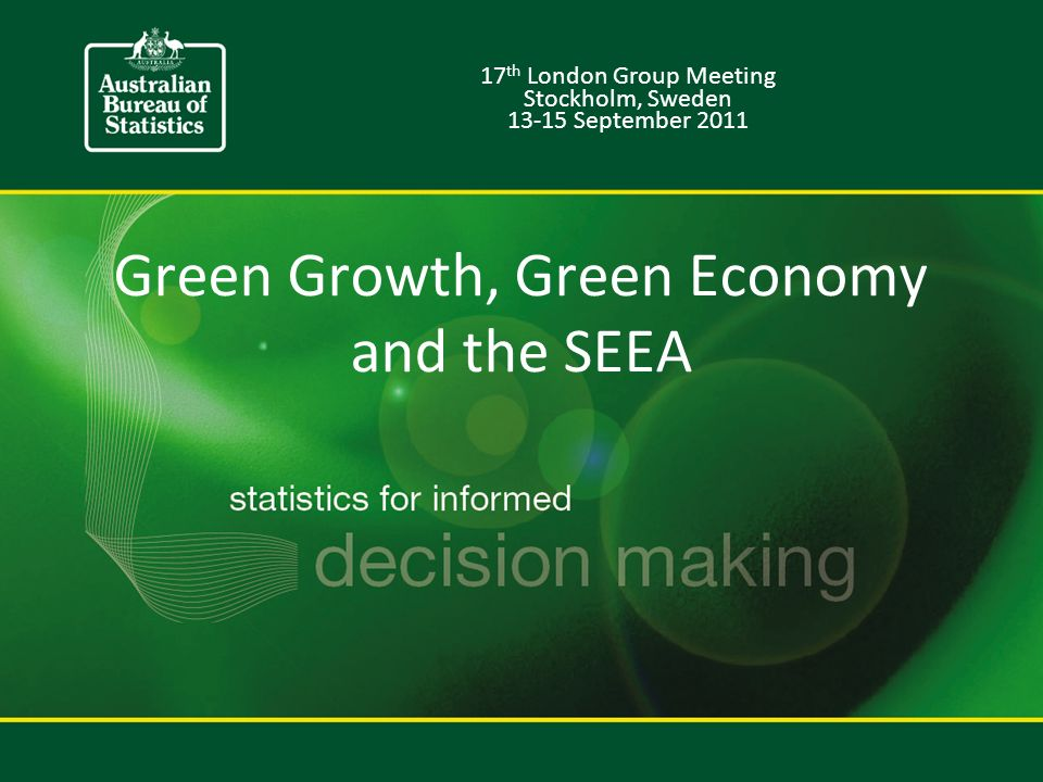 Green Growth, Green Economy and the SEEA 17 th London Group Meeting Stockholm, Sweden September 2011