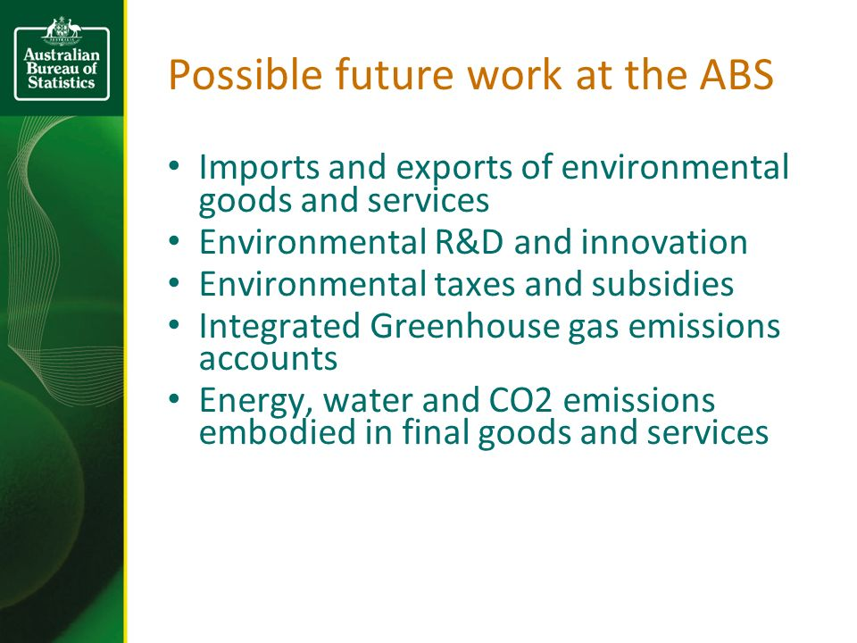 Possible future work at the ABS Imports and exports of environmental goods and services Environmental R&D and innovation Environmental taxes and subsidies Integrated Greenhouse gas emissions accounts Energy, water and CO2 emissions embodied in final goods and services