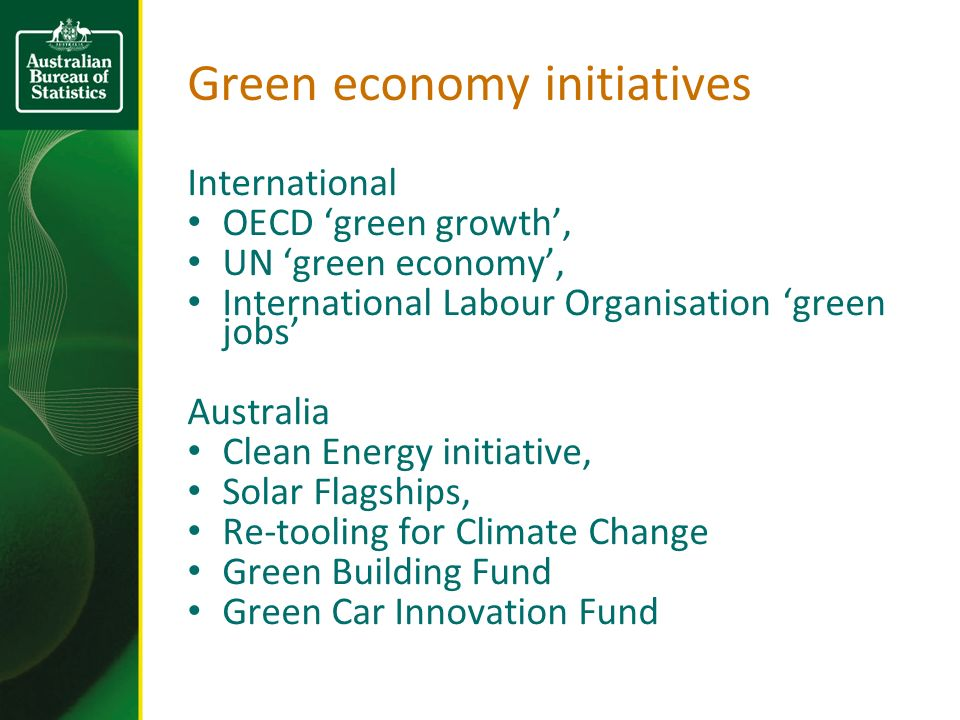 Green economy initiatives International OECD green growth, UN green economy, International Labour Organisation green jobs Australia Clean Energy initiative, Solar Flagships, Re-tooling for Climate Change Green Building Fund Green Car Innovation Fund