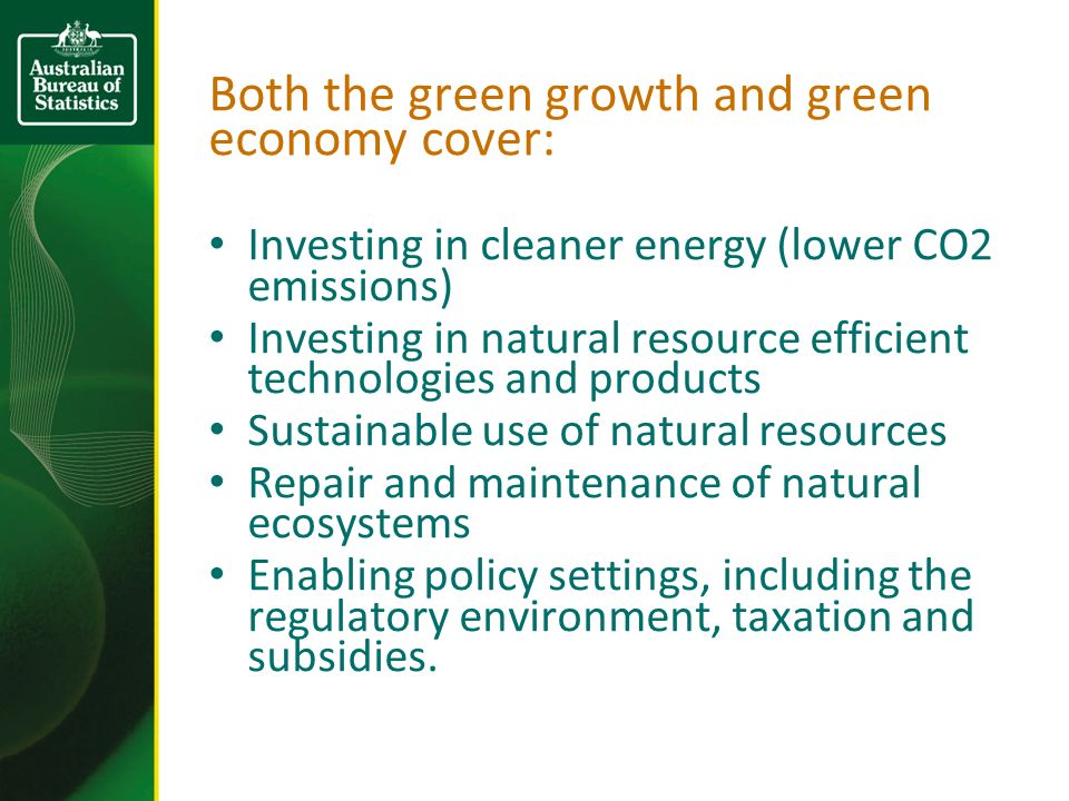 Both the green growth and green economy cover: Investing in cleaner energy (lower CO2 emissions) Investing in natural resource efficient technologies and products Sustainable use of natural resources Repair and maintenance of natural ecosystems Enabling policy settings, including the regulatory environment, taxation and subsidies.