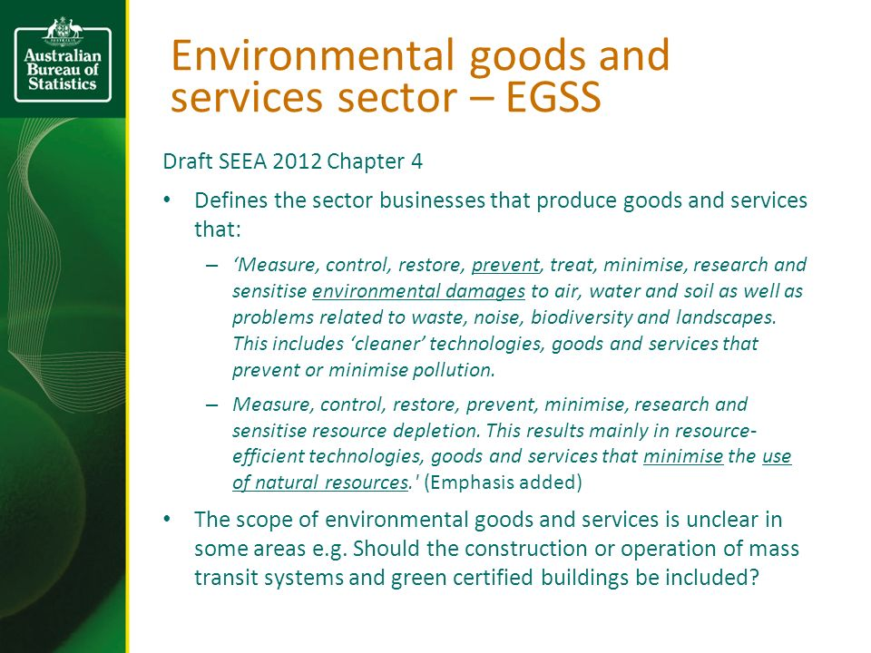Environmental goods and services sector – EGSS Draft SEEA 2012 Chapter 4 Defines the sector businesses that produce goods and services that: – Measure, control, restore, prevent, treat, minimise, research and sensitise environmental damages to air, water and soil as well as problems related to waste, noise, biodiversity and landscapes.