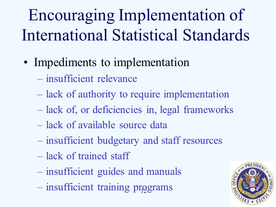 12 Encouraging Implementation of International Statistical Standards Impediments to implementation –insufficient relevance –lack of authority to require implementation –lack of, or deficiencies in, legal frameworks –lack of available source data –insufficient budgetary and staff resources –lack of trained staff –insufficient guides and manuals –insufficient training programs