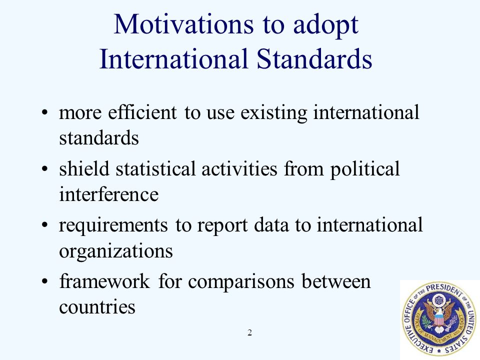 2 Motivations to adopt International Standards more efficient to use existing international standards shield statistical activities from political interference requirements to report data to international organizations framework for comparisons between countries