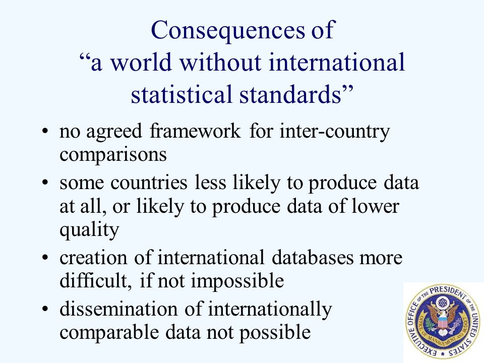 3 Consequences of a world without international statistical standards no agreed framework for inter-country comparisons some countries less likely to produce data at all, or likely to produce data of lower quality creation of international databases more difficult, if not impossible dissemination of internationally comparable data not possible