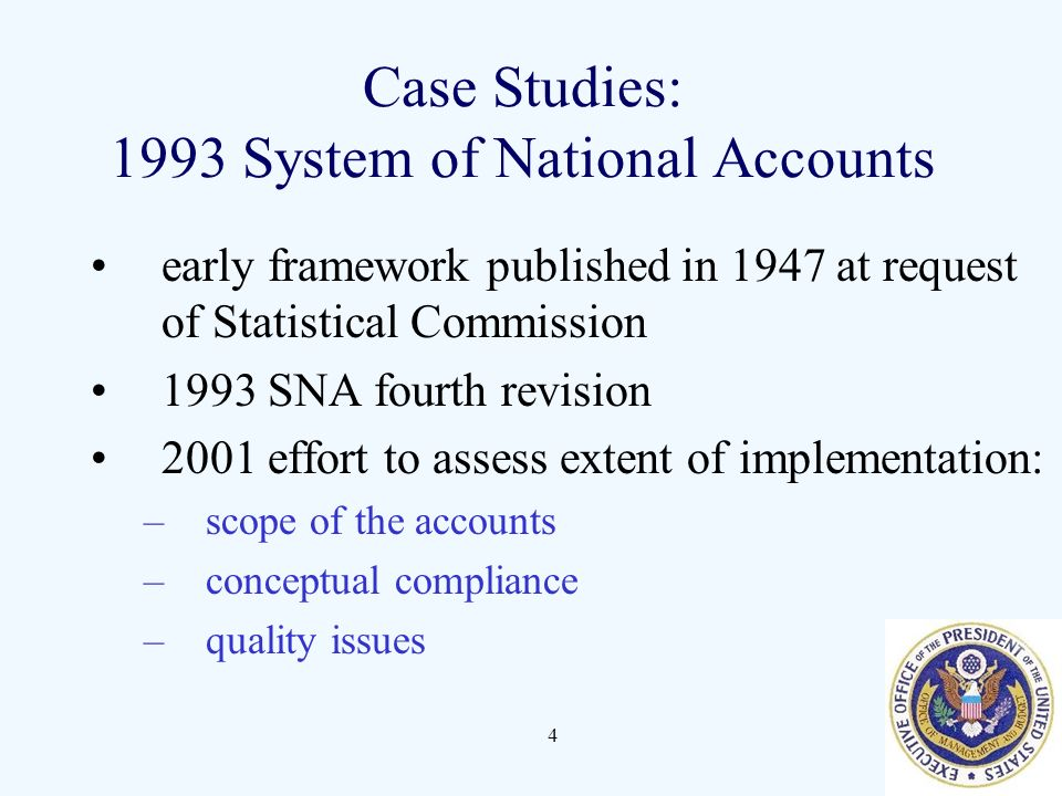 4 Case Studies: 1993 System of National Accounts early framework published in 1947 at request of Statistical Commission 1993 SNA fourth revision 2001 effort to assess extent of implementation: –scope of the accounts –conceptual compliance –quality issues