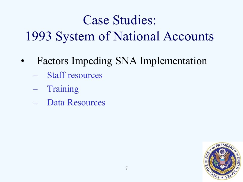 7 Case Studies: 1993 System of National Accounts Factors Impeding SNA Implementation –Staff resources –Training –Data Resources