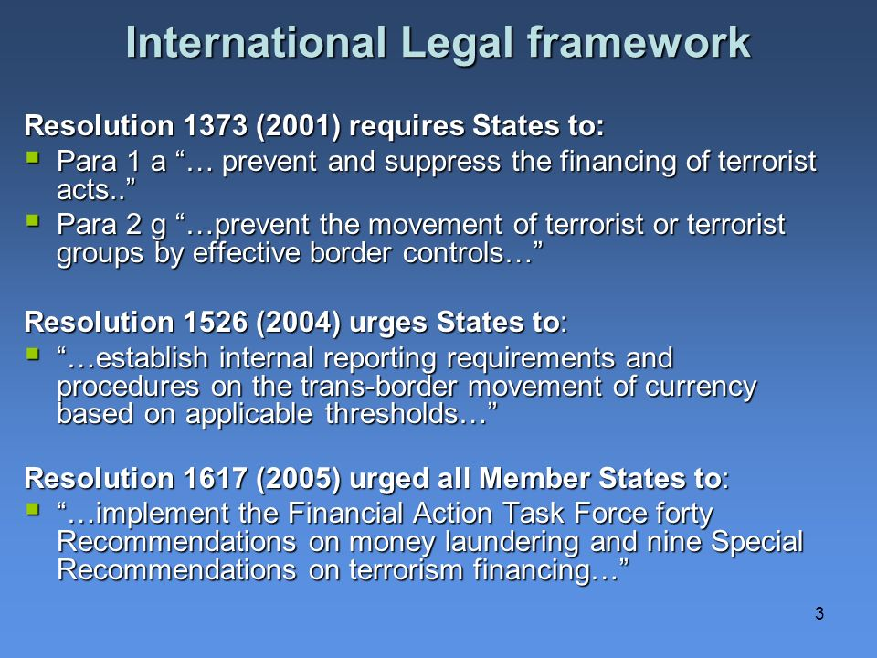 3 International Legal framework Resolution 1373 (2001) requires States to: Para 1 a … prevent and suppress the financing of terrorist acts..
