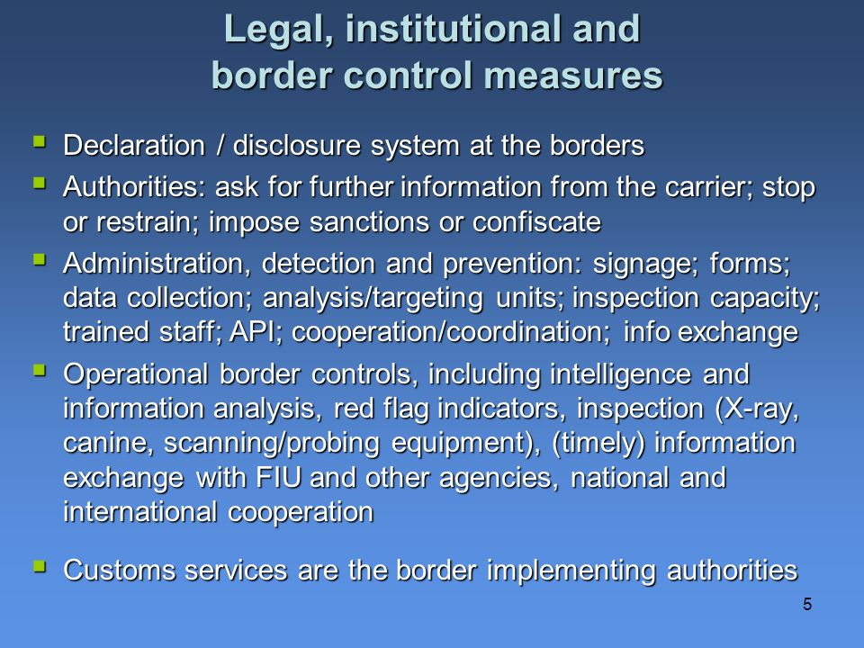 5 Legal, institutional and border control measures Declaration / disclosure system at the borders Declaration / disclosure system at the borders Authorities: ask for further information from the carrier; stop or restrain; impose sanctions or confiscate Authorities: ask for further information from the carrier; stop or restrain; impose sanctions or confiscate Administration, detection and prevention: signage; forms; data collection; analysis/targeting units; inspection capacity; trained staff; API; cooperation/coordination; info exchange Administration, detection and prevention: signage; forms; data collection; analysis/targeting units; inspection capacity; trained staff; API; cooperation/coordination; info exchange Operational border controls, including intelligence and information analysis, red flag indicators, inspection (X-ray, canine, scanning/probing equipment), (timely) information exchange with FIU and other agencies, national and international cooperation Operational border controls, including intelligence and information analysis, red flag indicators, inspection (X-ray, canine, scanning/probing equipment), (timely) information exchange with FIU and other agencies, national and international cooperation Customs services are the border implementing authorities Customs services are the border implementing authorities