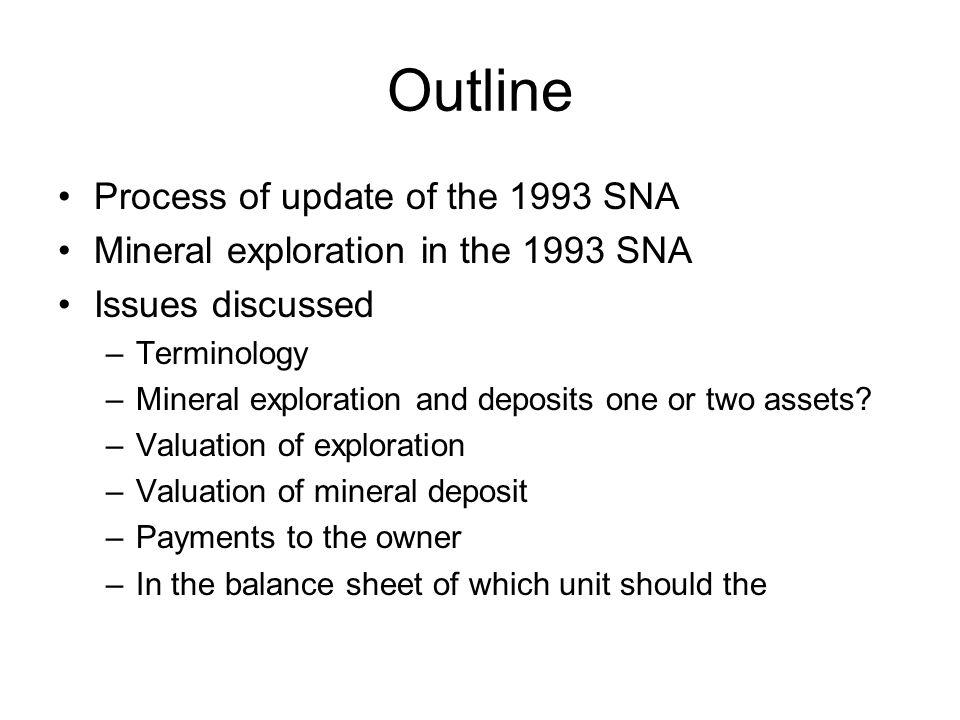 Outline Process of update of the 1993 SNA Mineral exploration in the 1993 SNA Issues discussed –Terminology –Mineral exploration and deposits one or two assets.