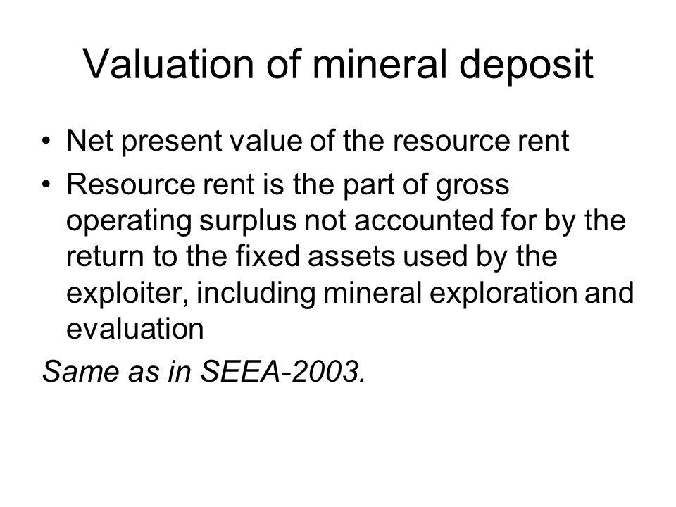 Valuation of mineral deposit Net present value of the resource rent Resource rent is the part of gross operating surplus not accounted for by the return to the fixed assets used by the exploiter, including mineral exploration and evaluation Same as in SEEA-2003.