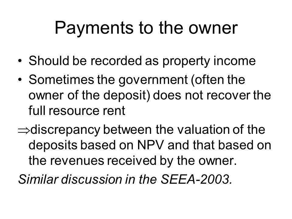 Payments to the owner Should be recorded as property income Sometimes the government (often the owner of the deposit) does not recover the full resource rent discrepancy between the valuation of the deposits based on NPV and that based on the revenues received by the owner.