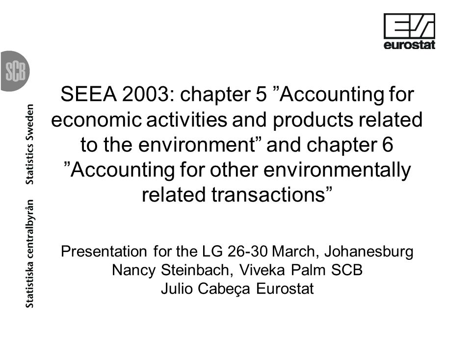 SEEA 2003: chapter 5 Accounting for economic activities and products related to the environment and chapter 6 Accounting for other environmentally related transactions Presentation for the LG 26-30 March, Johanesburg Nancy Steinbach, Viveka Palm SCB Julio Cabeça Eurostat