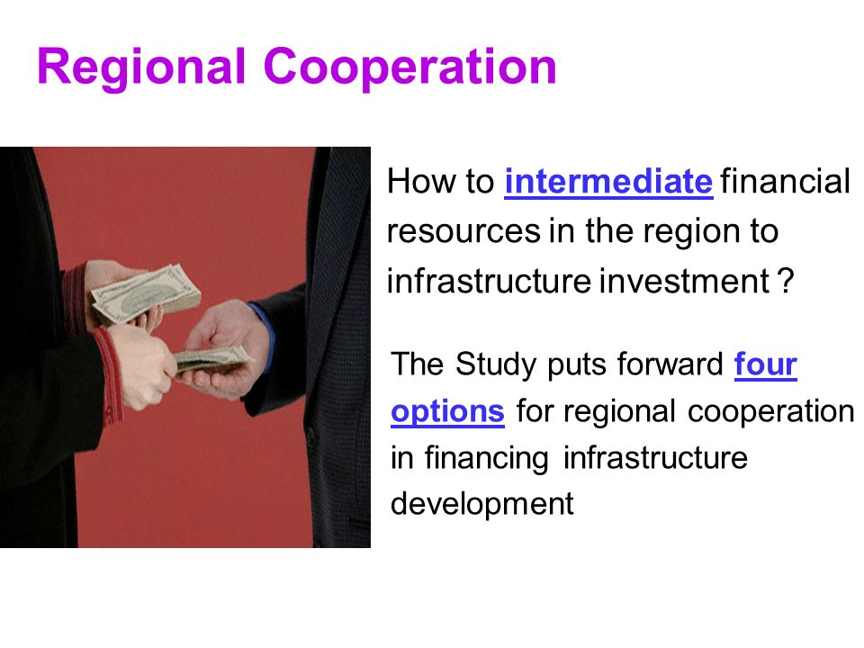 11 Regional Cooperation How to intermediate financial resources in the region to infrastructure investment .