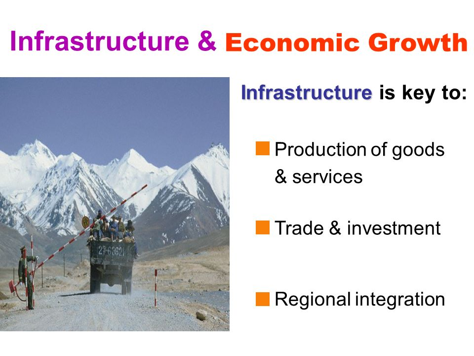 3 Infrastructure & Infrastructure Infrastructure is key to: Economic Growth Production of goods & services Trade & investment Regional integration