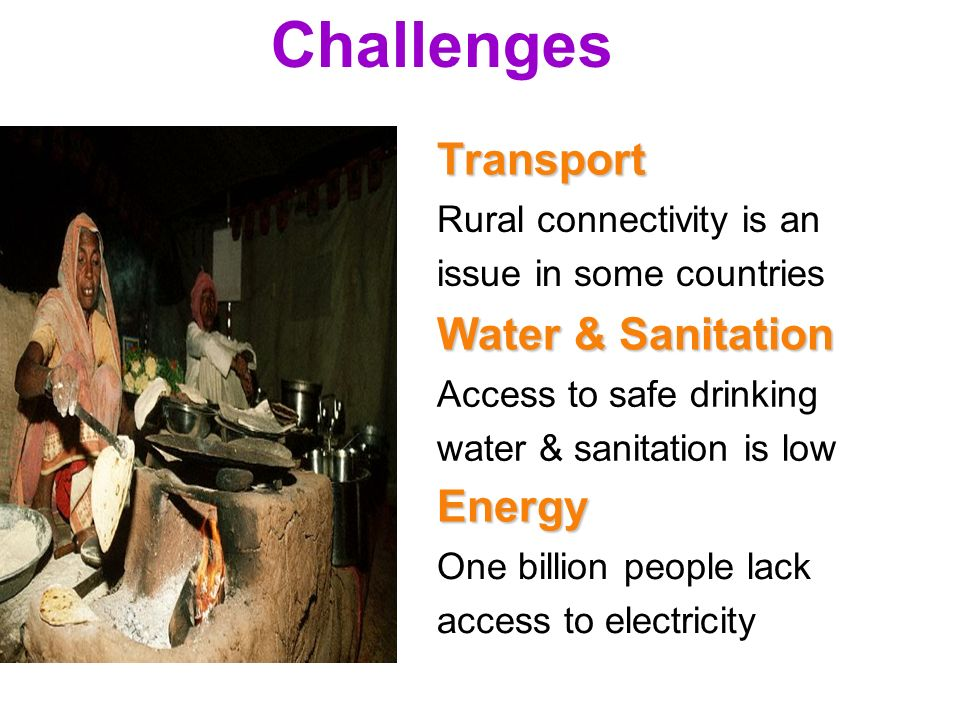 5 Challenges Rural connectivity is an issue in some countriesTransport Access to safe drinking water & sanitation is low Water & Sanitation One billion people lack access to electricity Energy