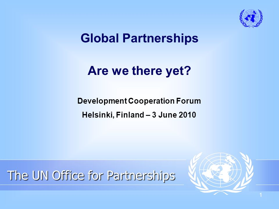 1 The UN Office for Partnerships The UN Office for Partnerships Global Partnerships Are we there yet.