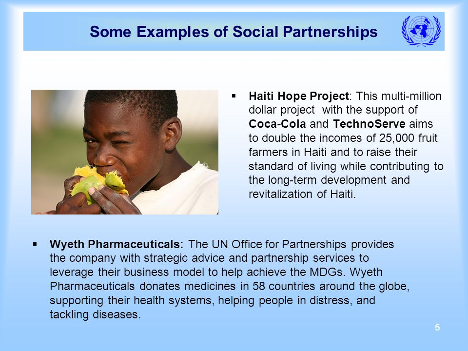 5 Some Examples of Social Partnerships Haiti Hope Project: This multi-million dollar project with the support of Coca-Cola and TechnoServe aims to double the incomes of 25,000 fruit farmers in Haiti and to raise their standard of living while contributing to the long-term development and revitalization of Haiti.